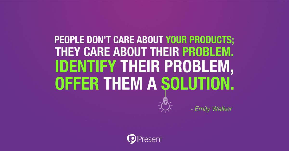 People don't care about your products; they care about their problem. Identify their problem, offer them a solution.
