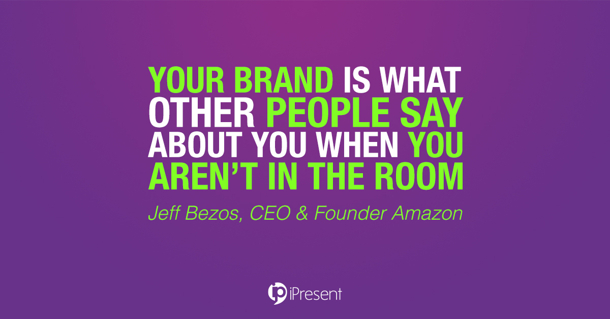 Your brand is what other people say about you when you aren't in the room